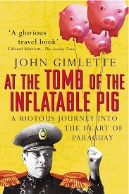 Image for At the Tomb of the Inflatable Pig: A Riotous Journey Into the Heart of Paraguay